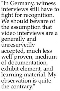 "Statement by Michele Barricelli: ""In Germany, witness interviews still have to fight for recognition. We should beware of the assumption that video interviews are a generally and unreservedly accepted, much less well-proven, medium of documentation, exhibit element, and learning material. My observation is quite the contrary."""